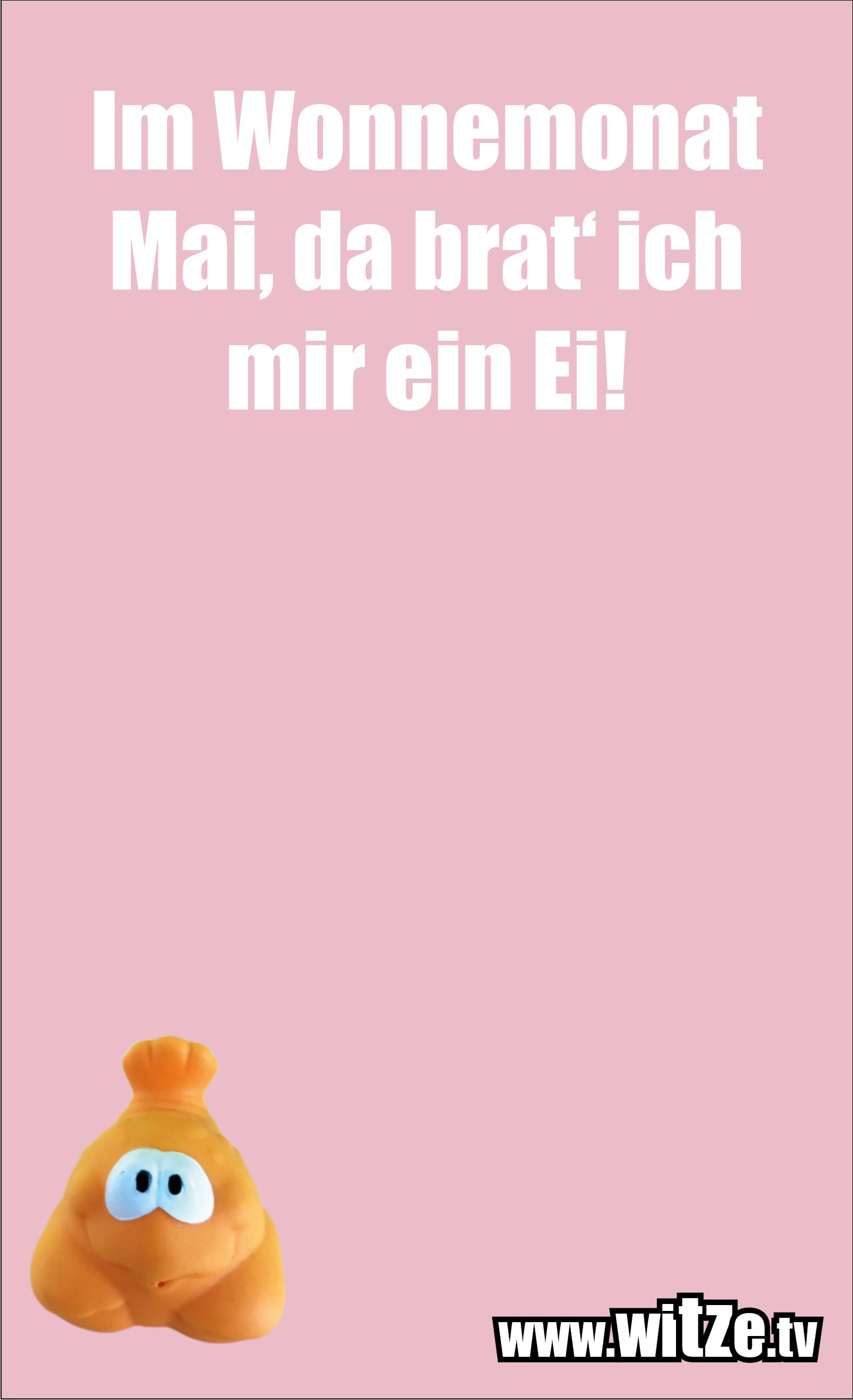 Dumme Sprüche… Im Wonnemonat Mai, da brat' ich mir ein Ei!