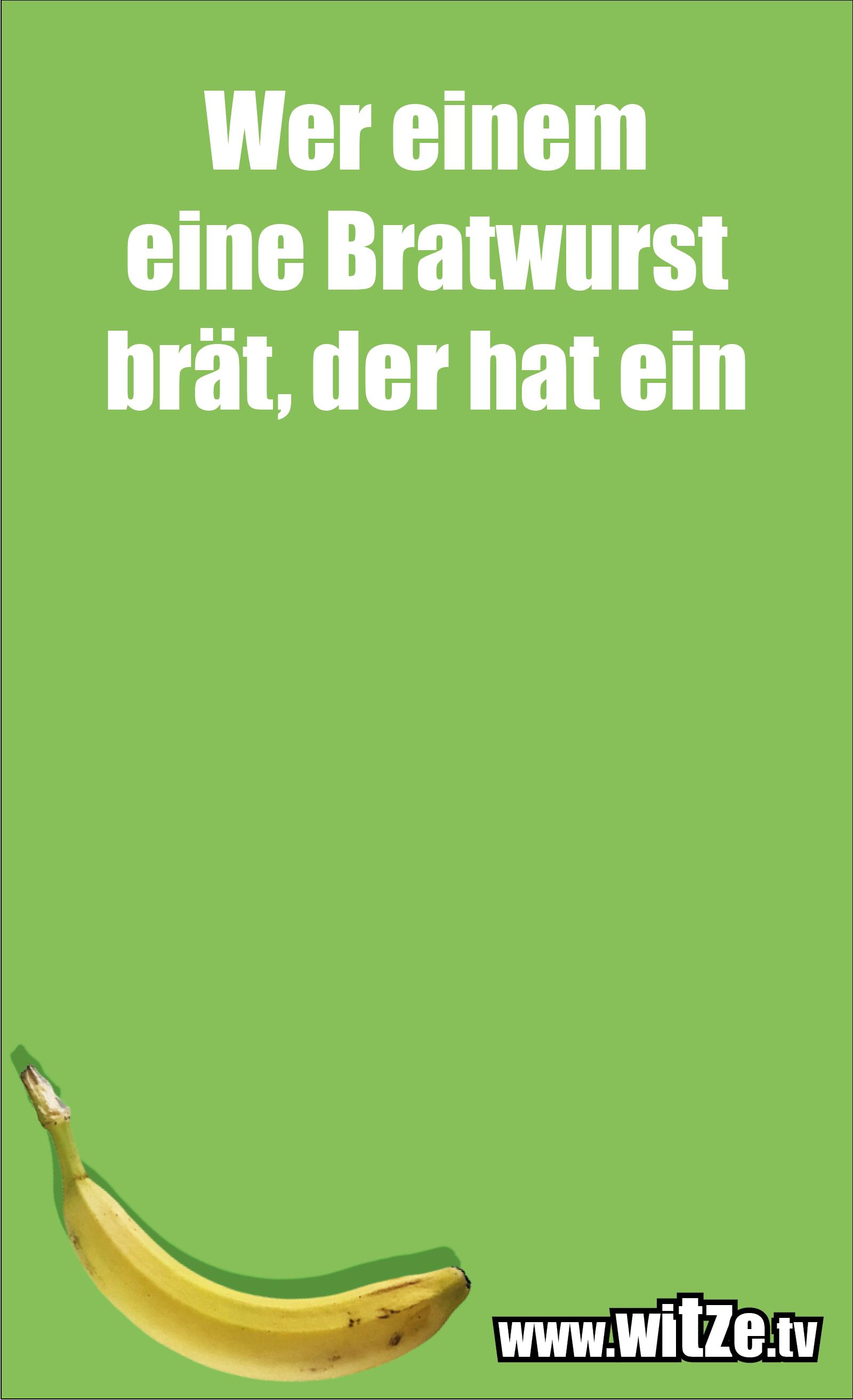 Dumme Sprüche… Wer einem eine Bratwurst brät, der hat ein Bratwurstbratgerät.