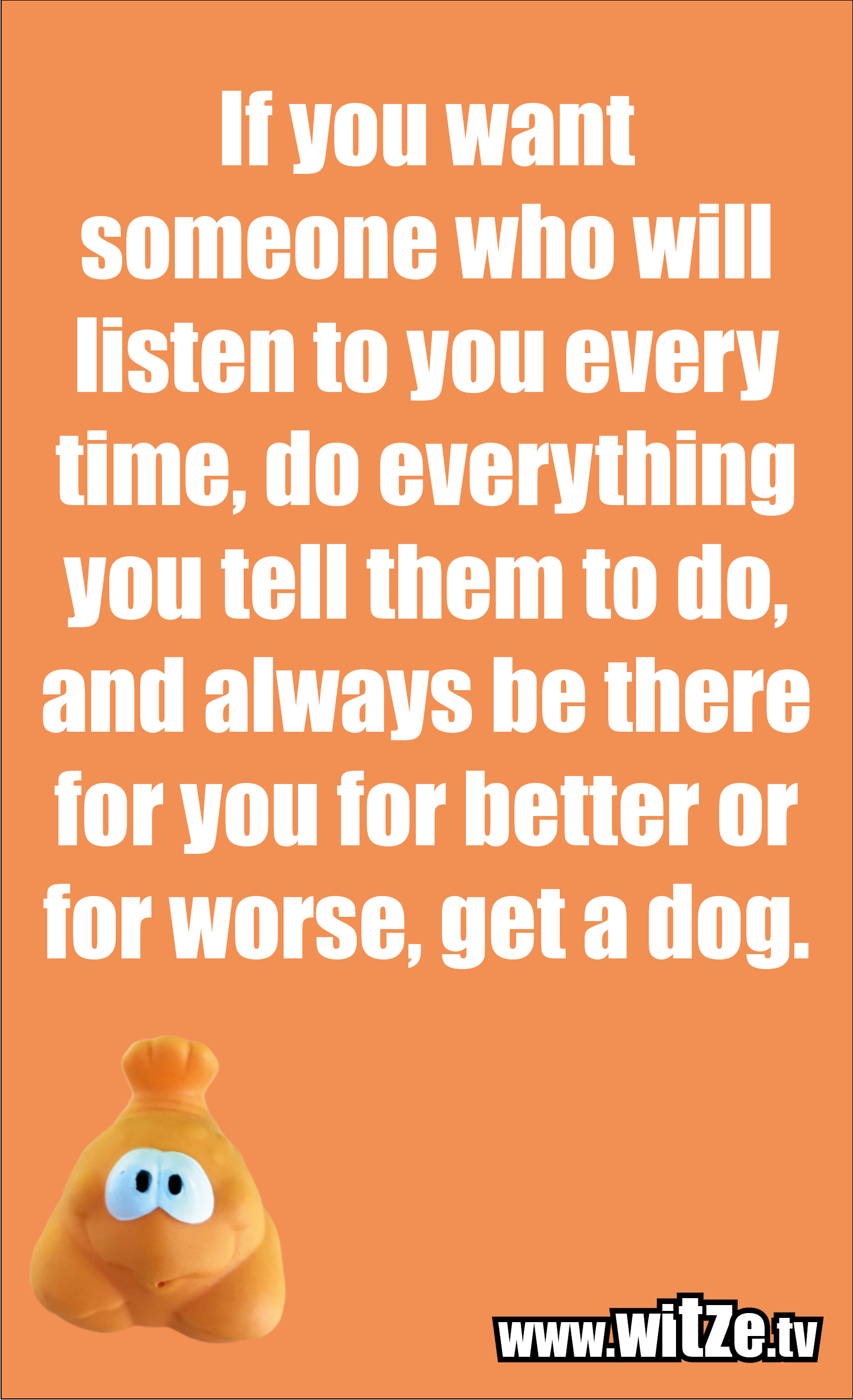 Funny sayings… If you want someone who will listen to you every time, do everything you tell them to do, and always be there for you for better or for worse, get a dog.