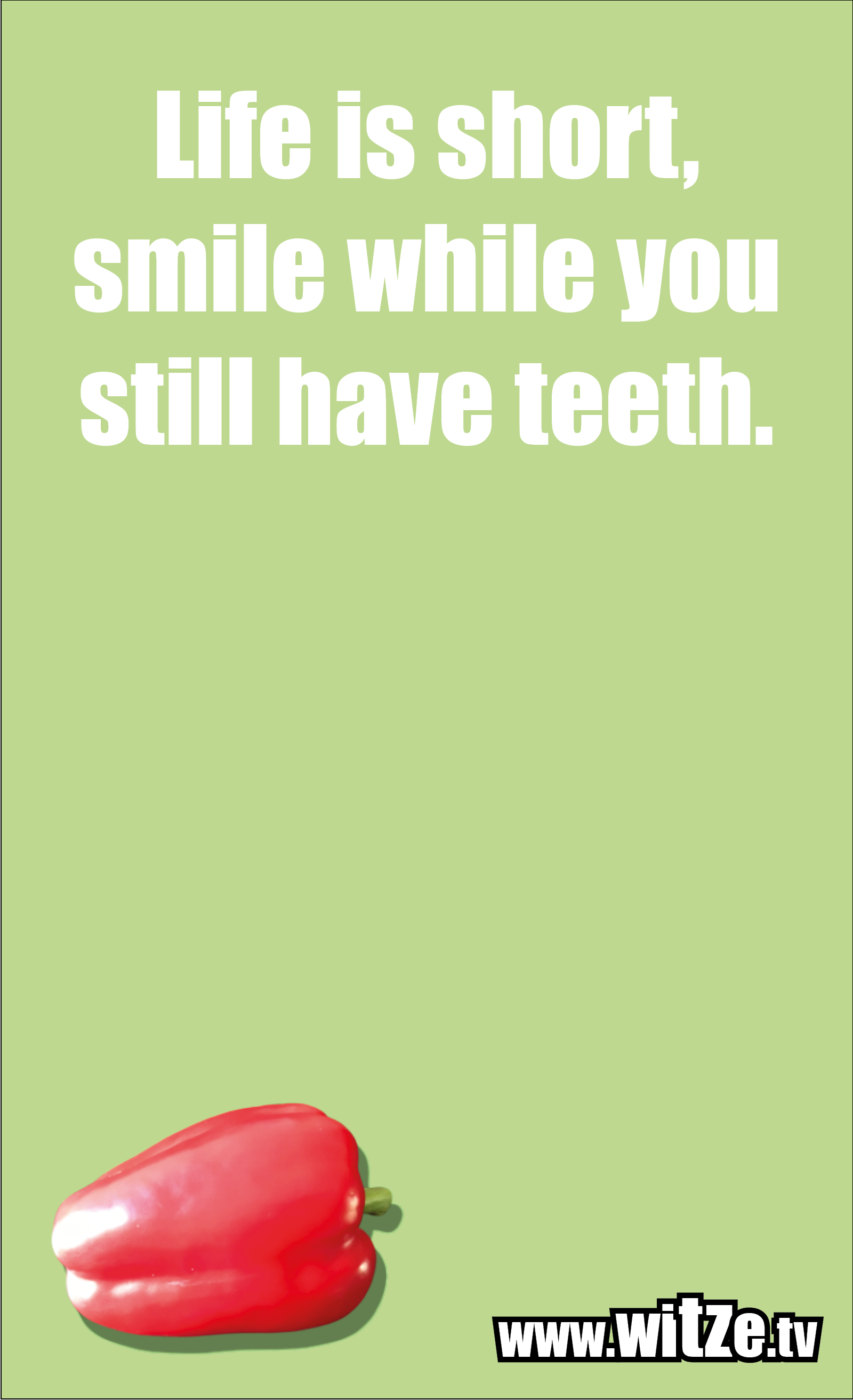 Funny sayings… Life is short, smile while you still have teeth.