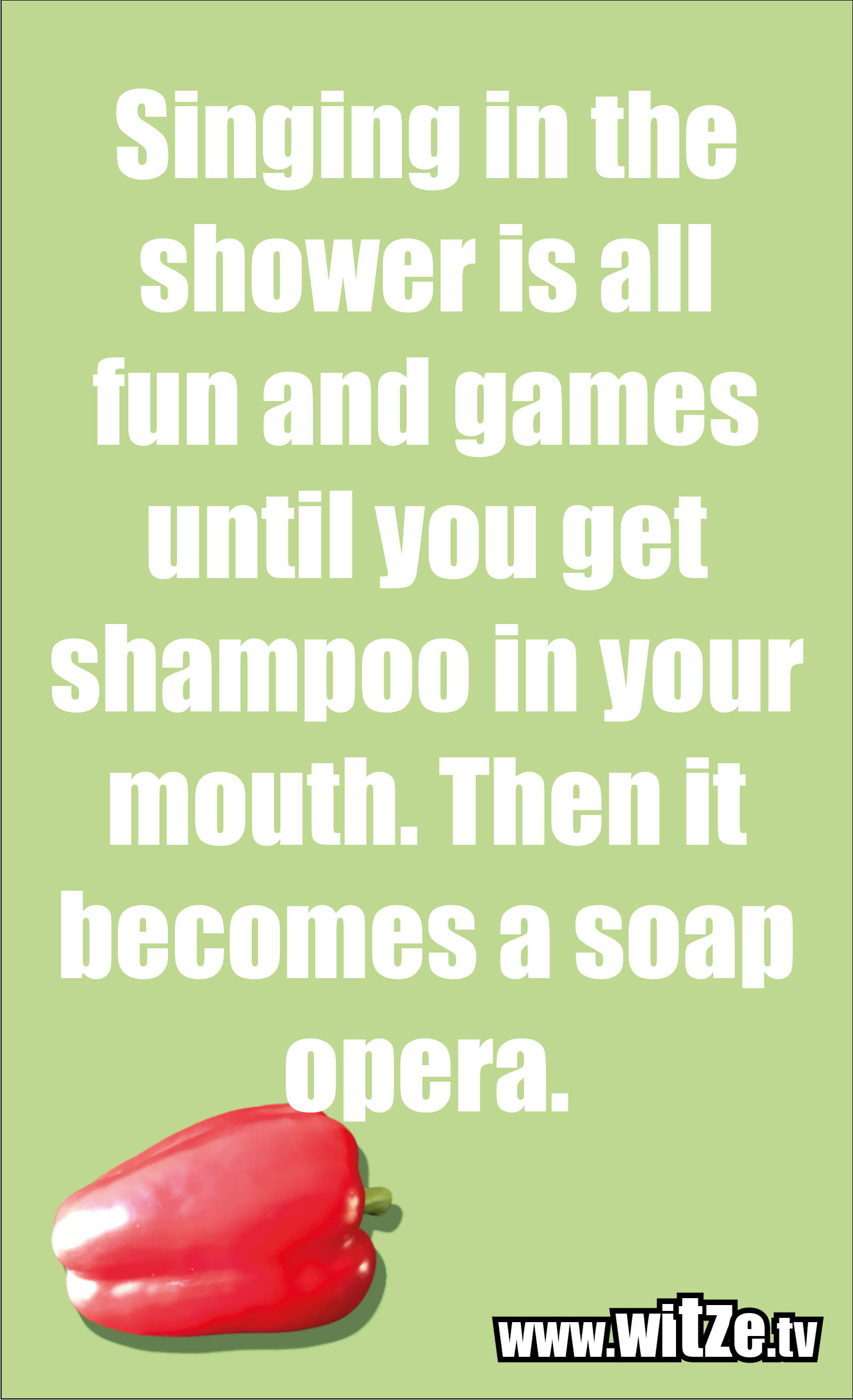 Funny sayings… Singing in the shower is all fun and games until you get shampoo in your mouth. Then it becomes a soap opera.
