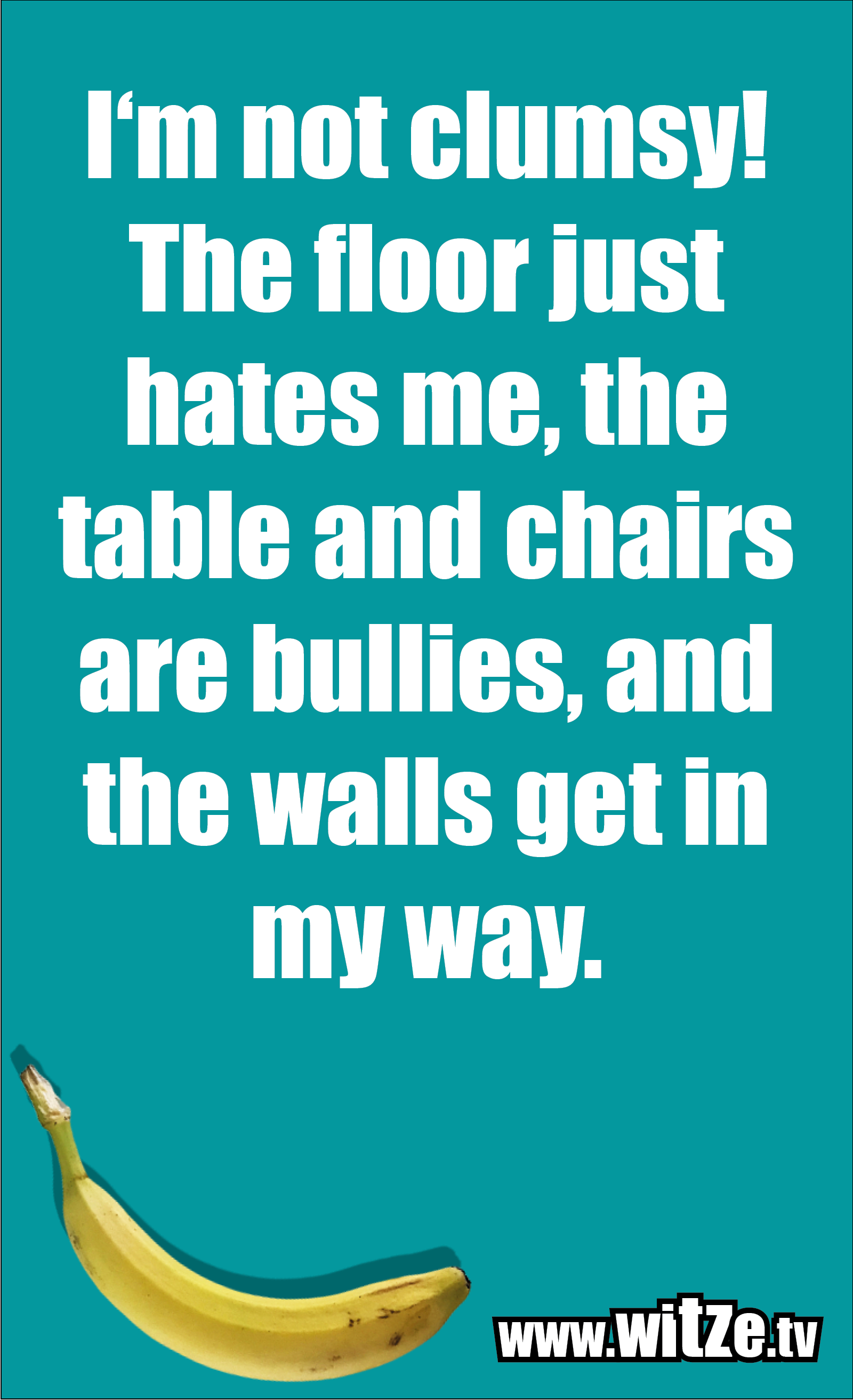 Funny sayings… I'm not clumsy! The floor just hates me, the table and chairs are bullies, and the walls get in my way.