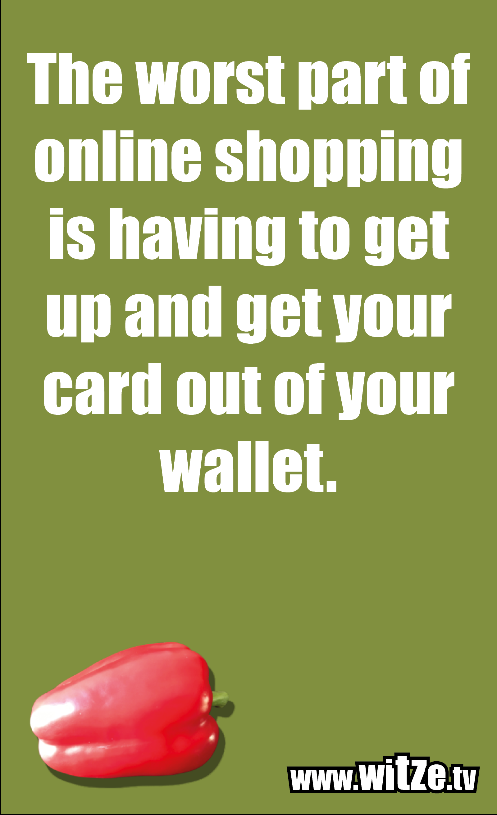 Funny sayings… The worst part of online shopping is having to get up and get your card out of your wallet.