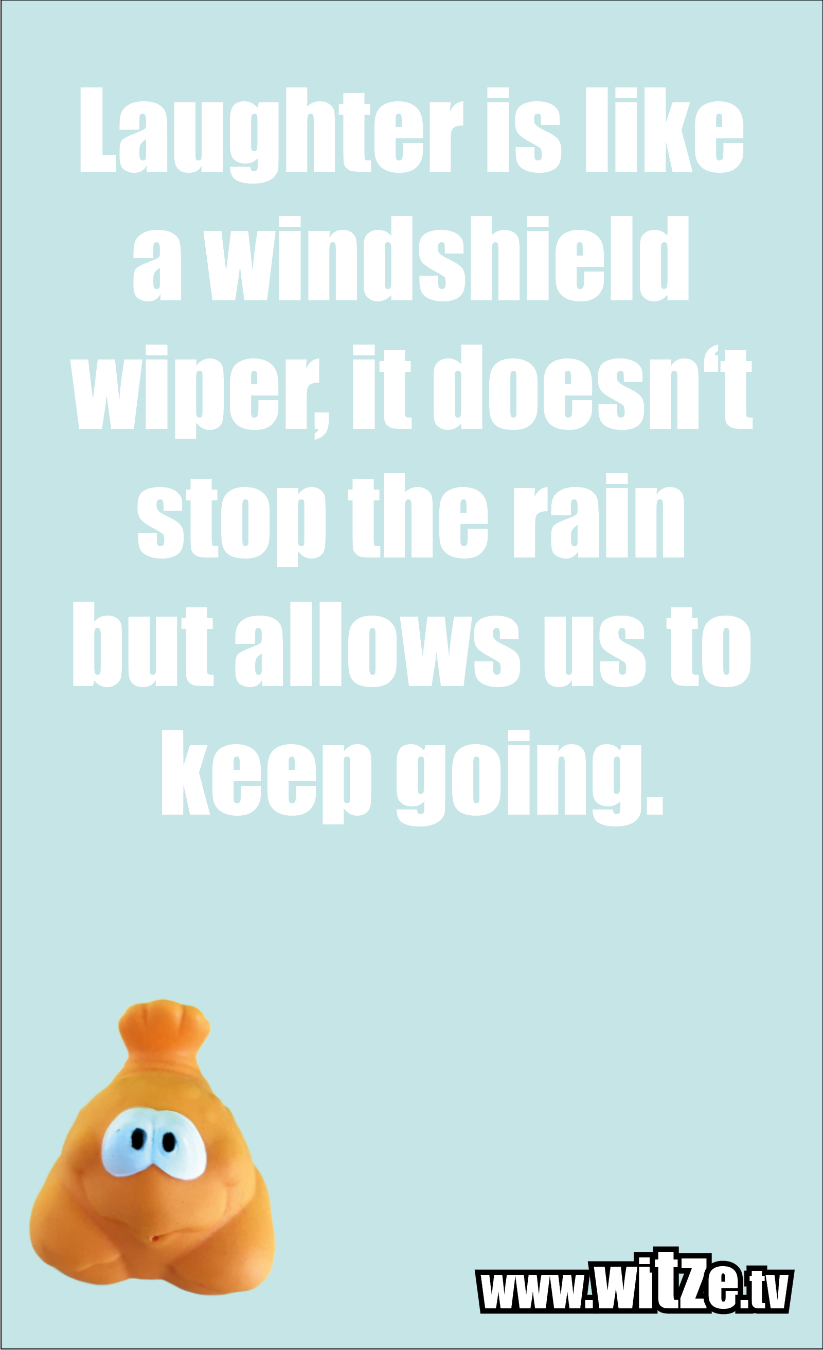 Funny sayings… Laughter is like a windshield wiper, it doesn't stop the rain but allows us to keep going.