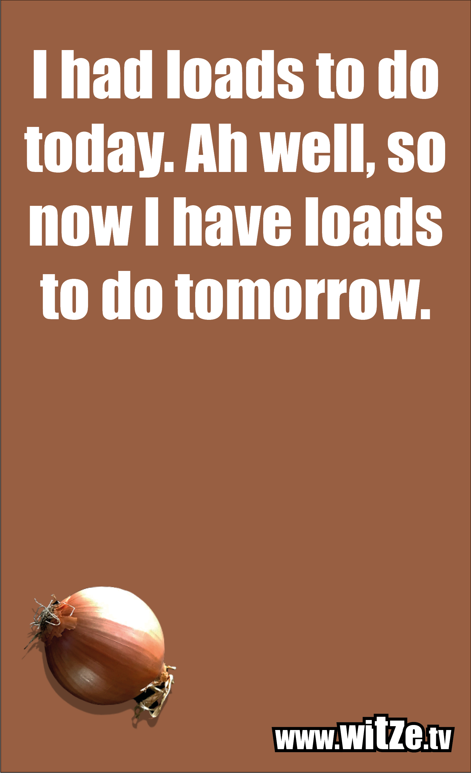 Funny sayings… I had loads to do today. Ah well, so now I have loads to do tomorrow.