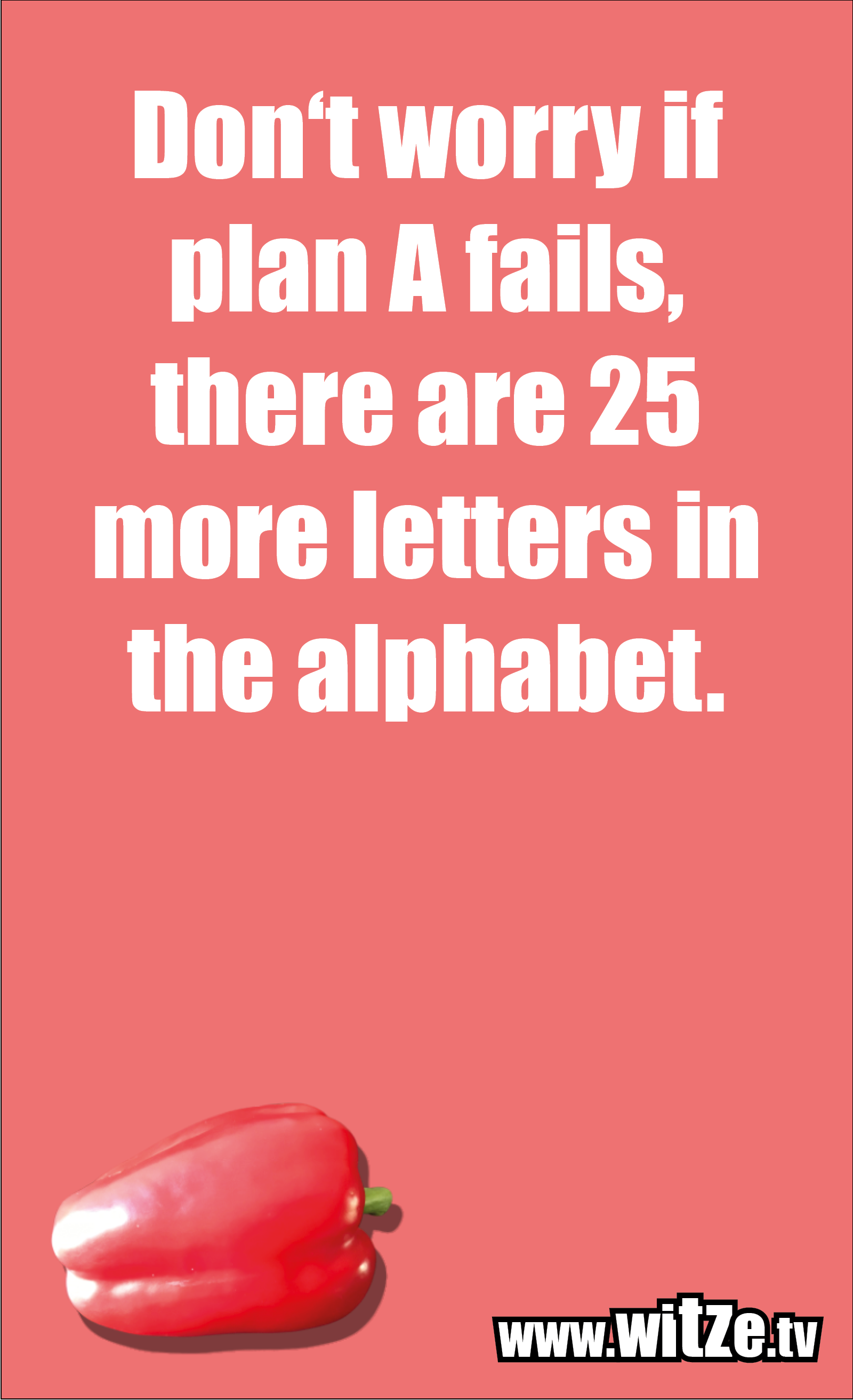 Funny sayings… Don't worry if plan A fails, there are 25 more letters in the alphabet.