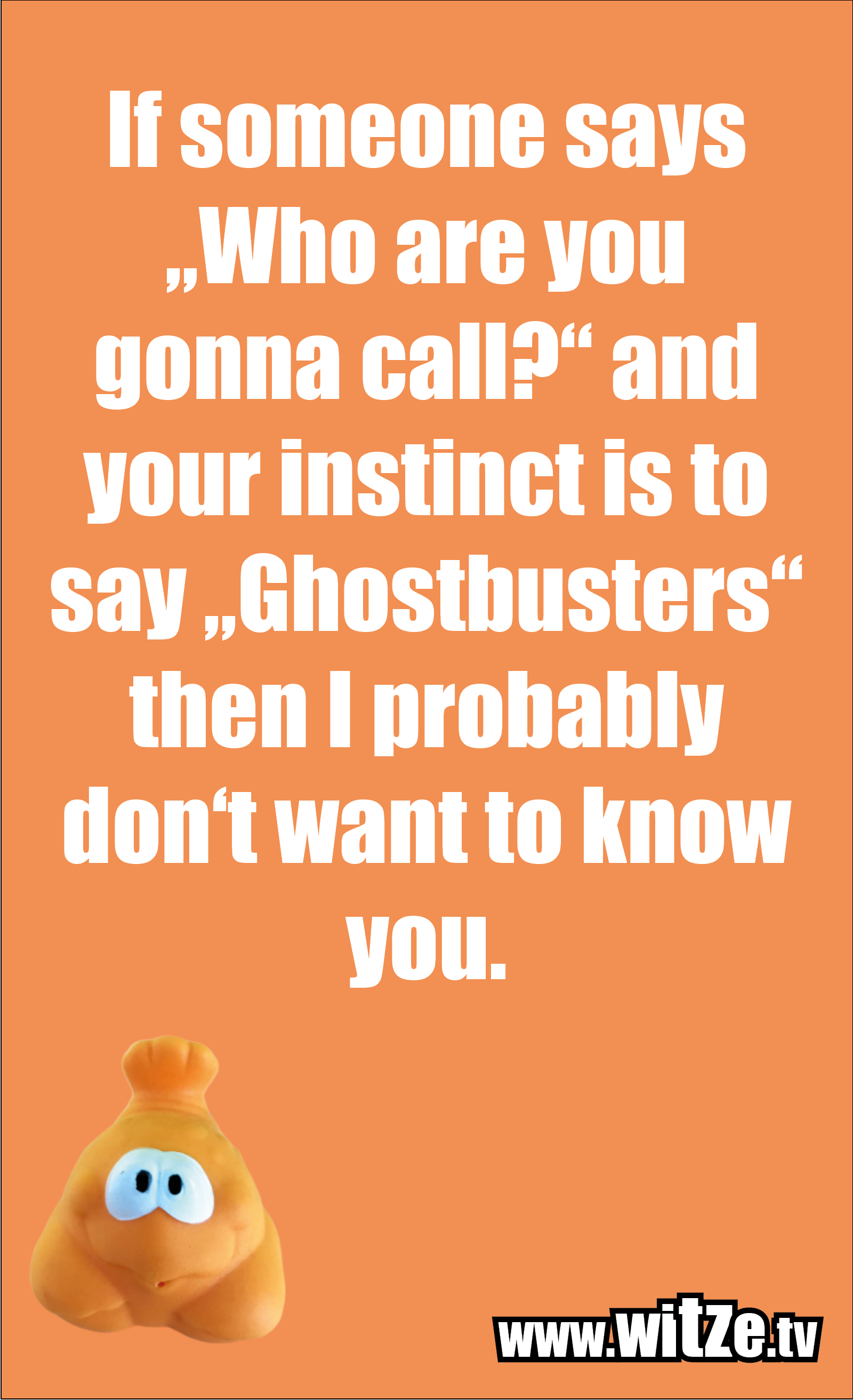 """Funny sayings… If someone says """"Who are you gonna call?"""" and your instinct is to say """"Ghostbusters"""" then I probably don't want to know you."""