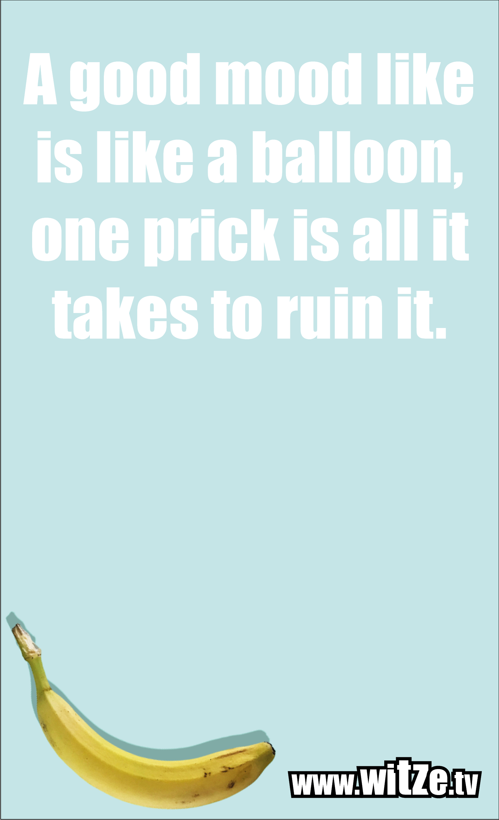 Funny sayings… A good mood like is like a balloon, one prick is all it takes to ruin it.