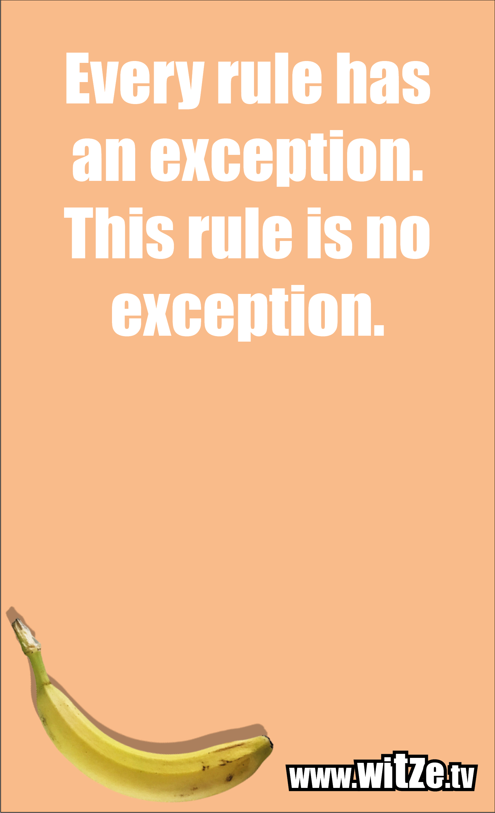 Funny sayings… Every rule has an exception. This rule is no exception.