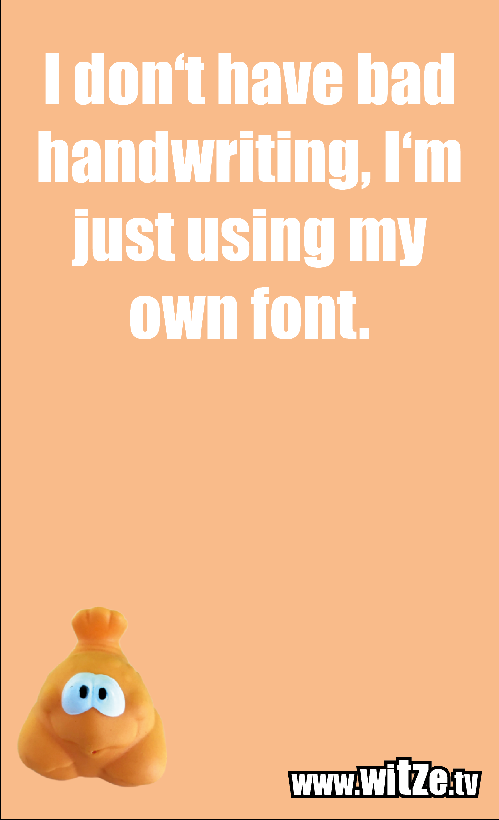 Funny sayings… I don't have bad handwriting, I'm just using my own font.