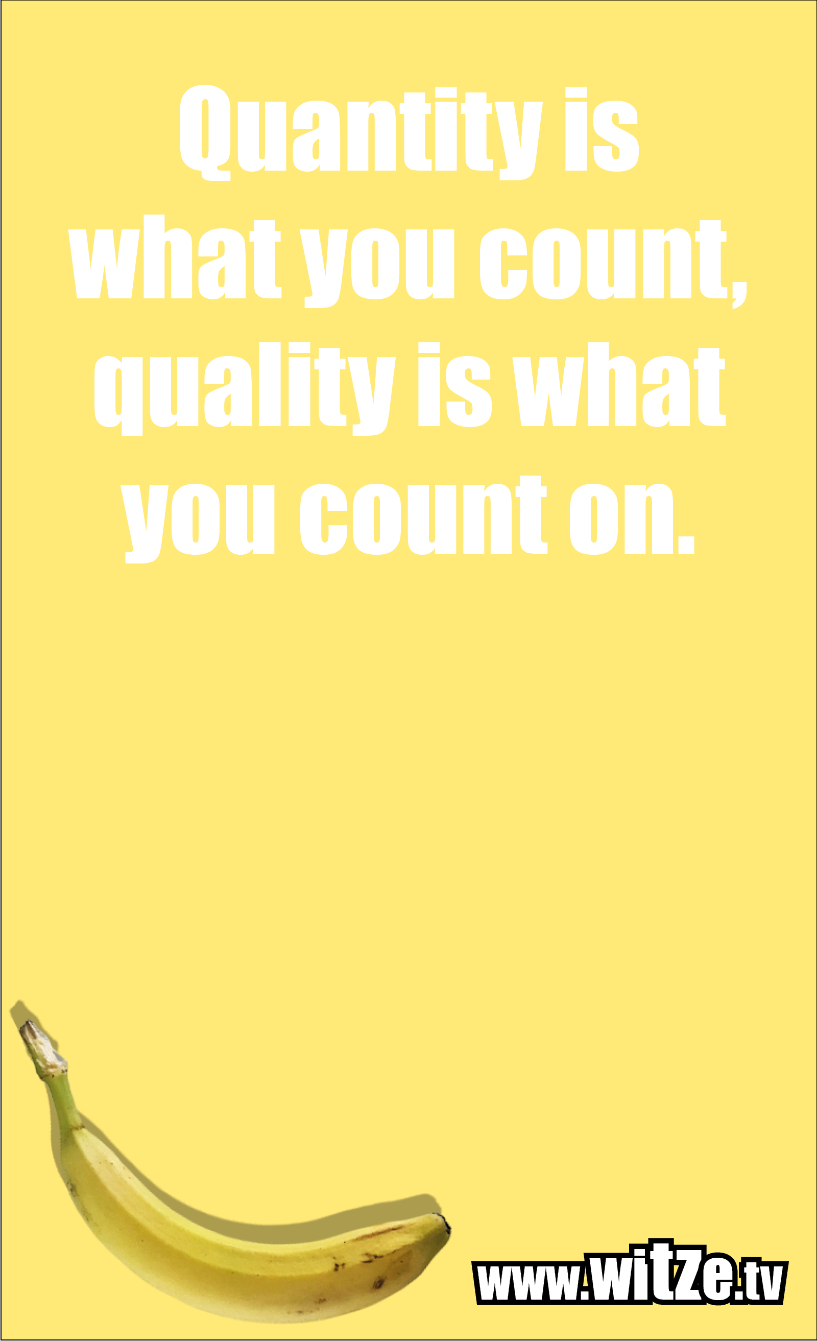 Funny sayings… Quantity is what you count, quality is what you count on.