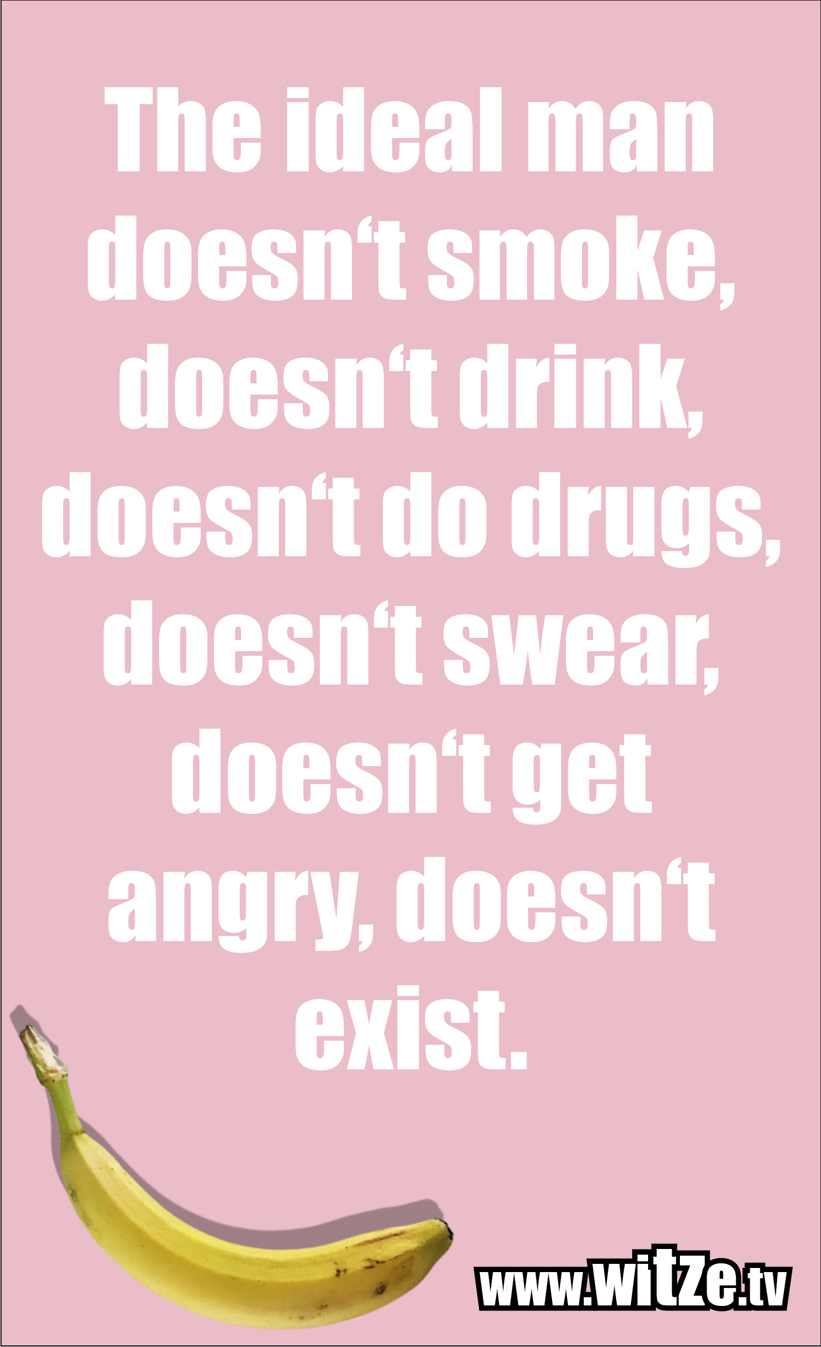 Funny sayings… The ideal man doesn't smoke, doesn't drink, doesn't do drugs, doesn't swear, doesn't get angry, doesn't exist.