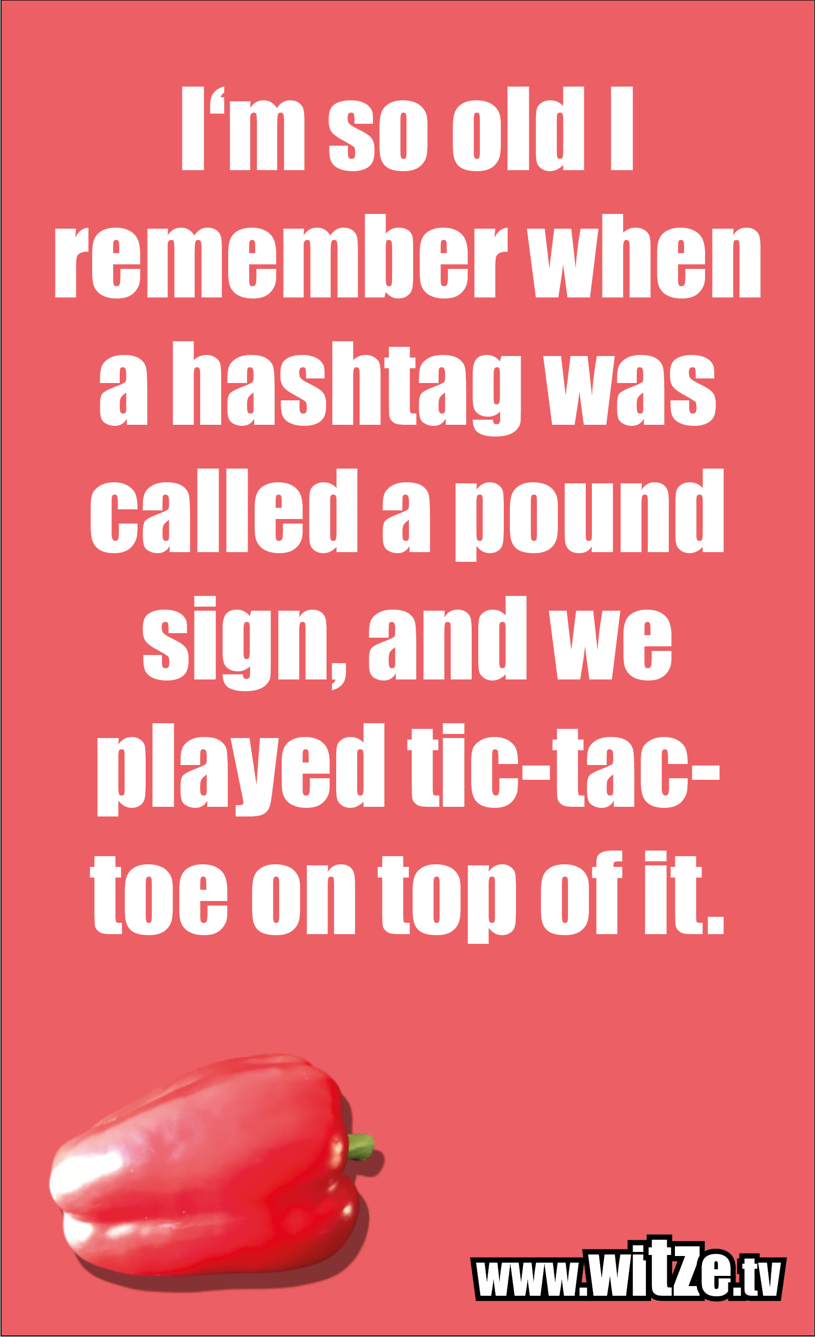 Funny sayings… I'm so old I remember when a hashtag was called a pound sign, and we played tic-tac-toe on top of it.