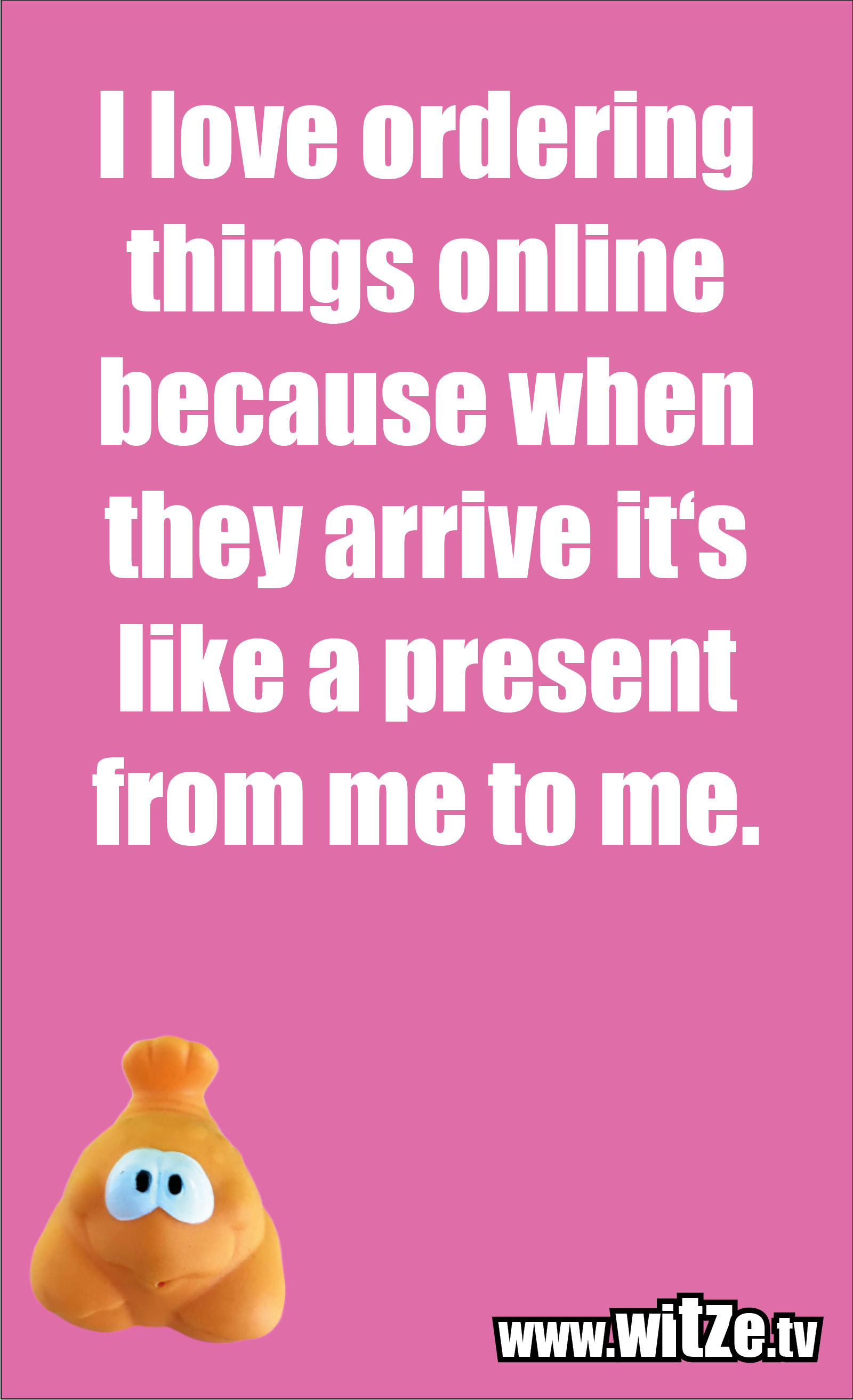 Funny sayings… I love ordering things online because when they arrive it's like a present from me to me.