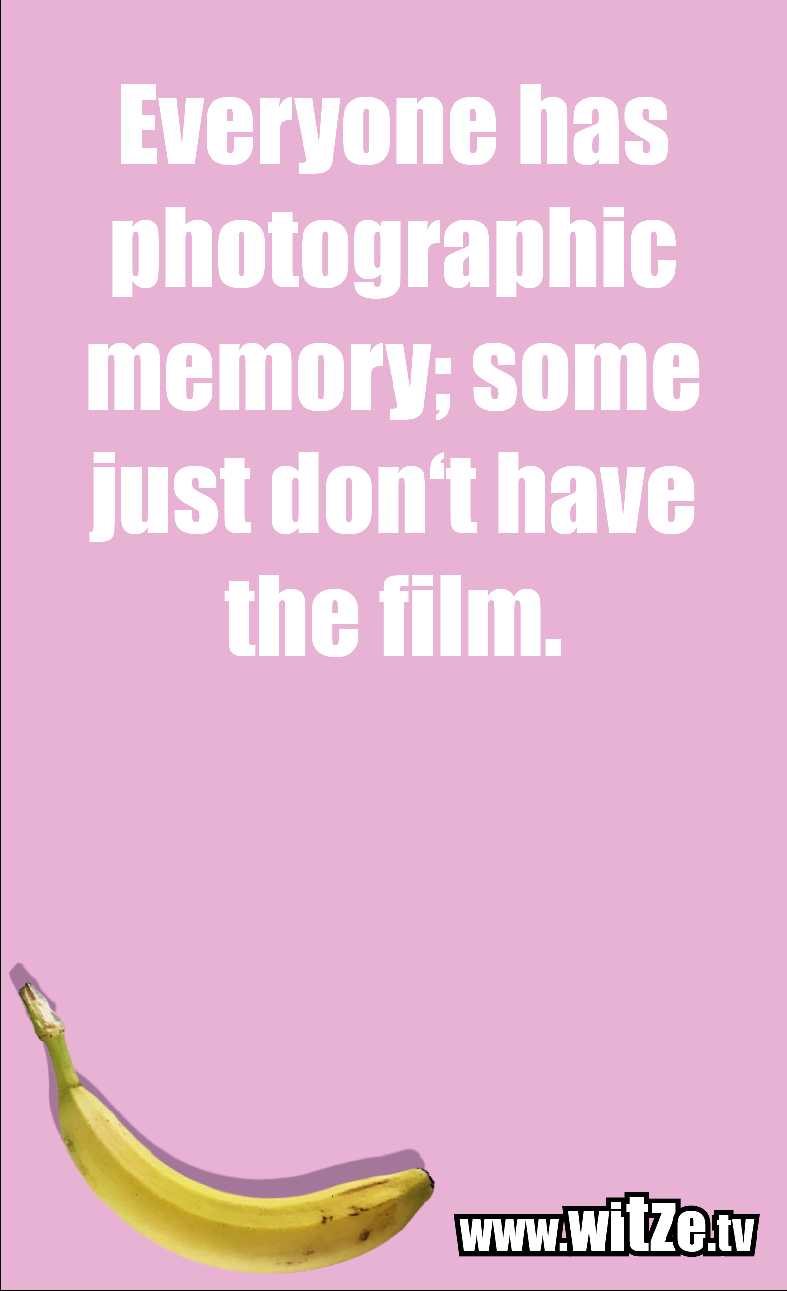 Funny sayings… Everyone has photographic memory; some just don't have the film.