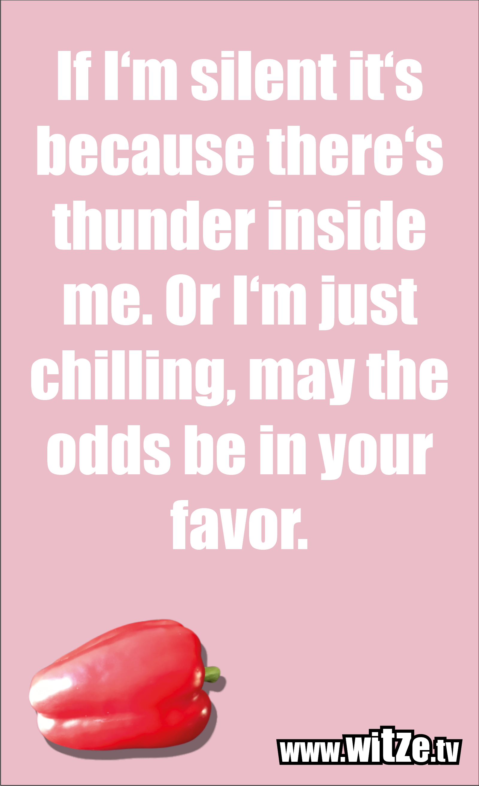 Funny sayings… If I'm silent it's because there's thunder inside me. Or I'm just chilling, may the odds be in your favor.