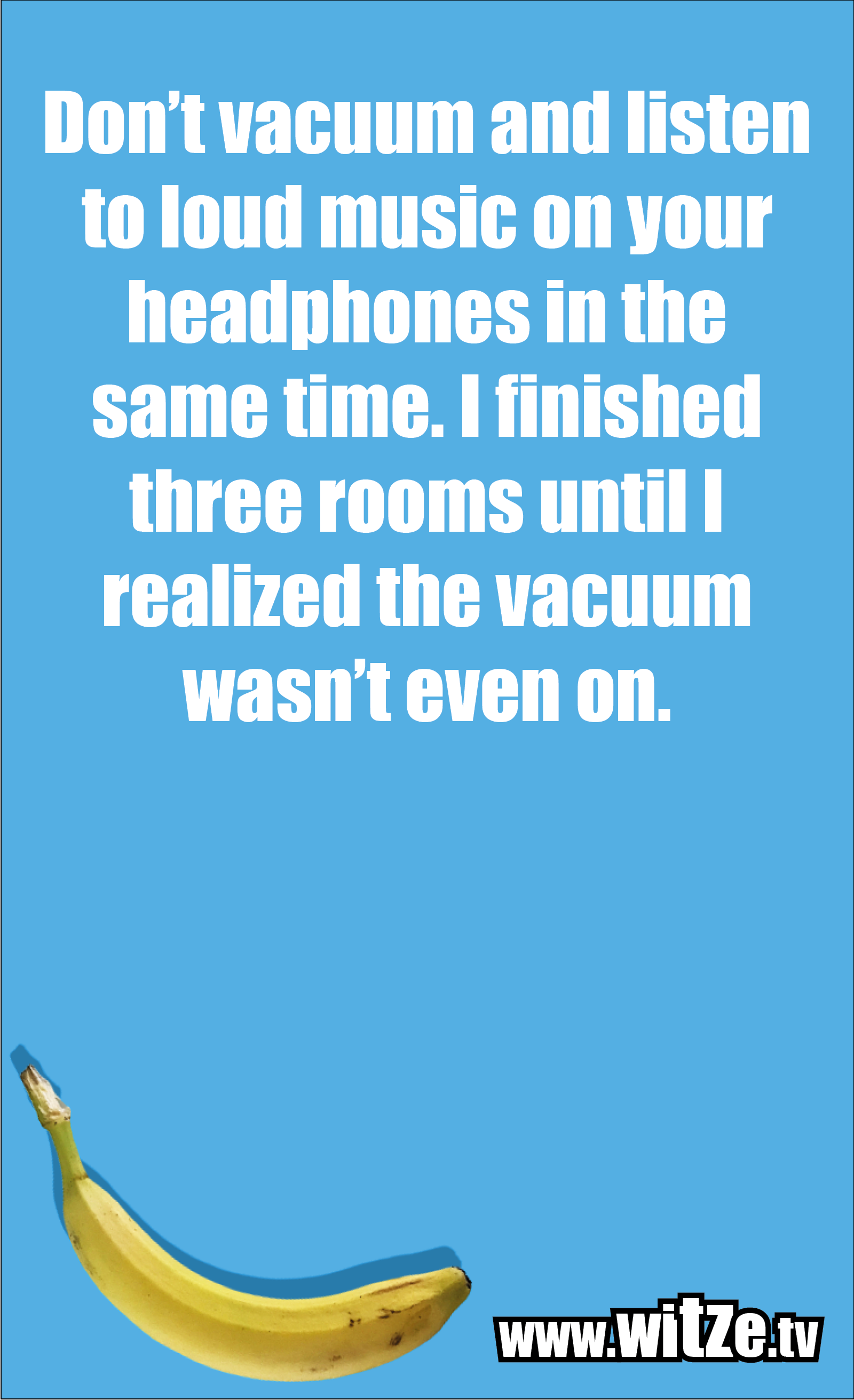 Funny sayings… Don't vacuum and listen to loud music on your headphones in the same time. I finished three rooms until I realized the vacuum wasn't even on.