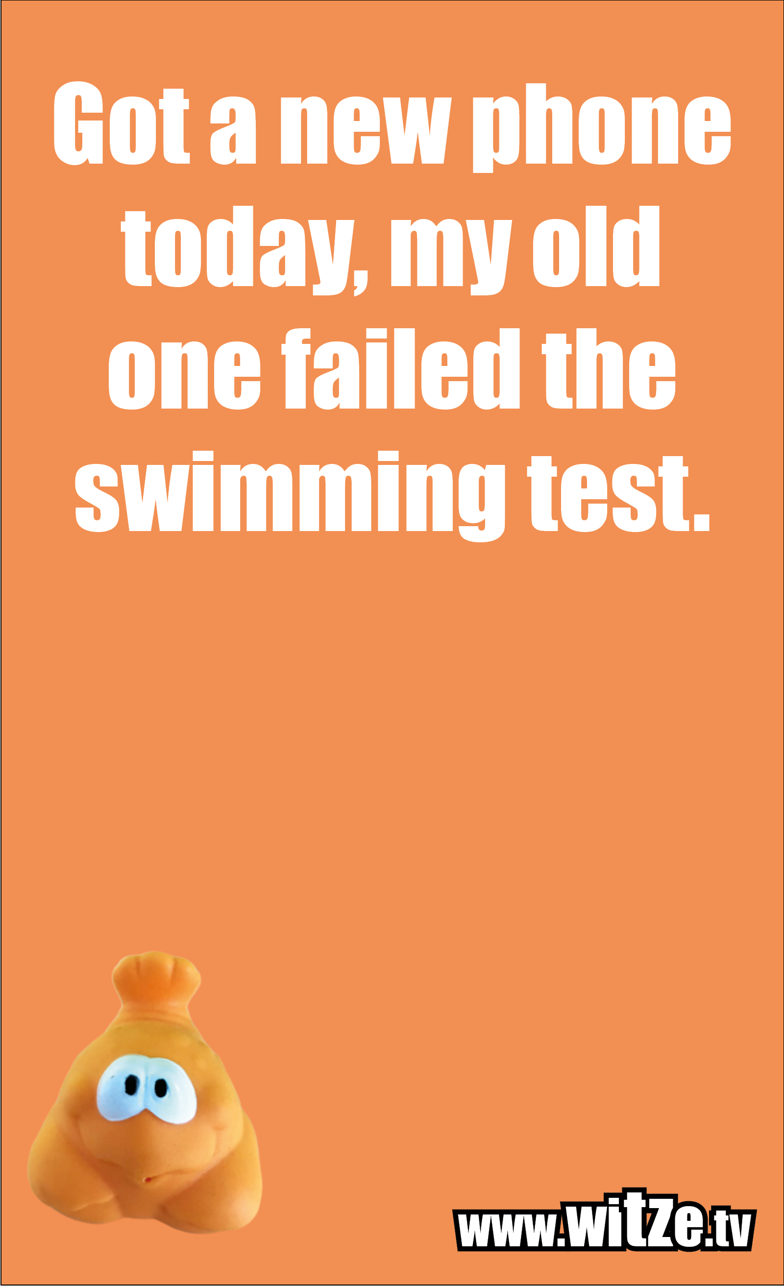 Funny sayings… Got a new phone today, my old one failed the swimming test.